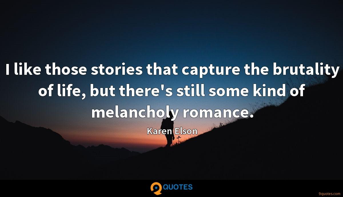 I like those stories that capture the brutality of life, but there's still some kind of melancholy romance.