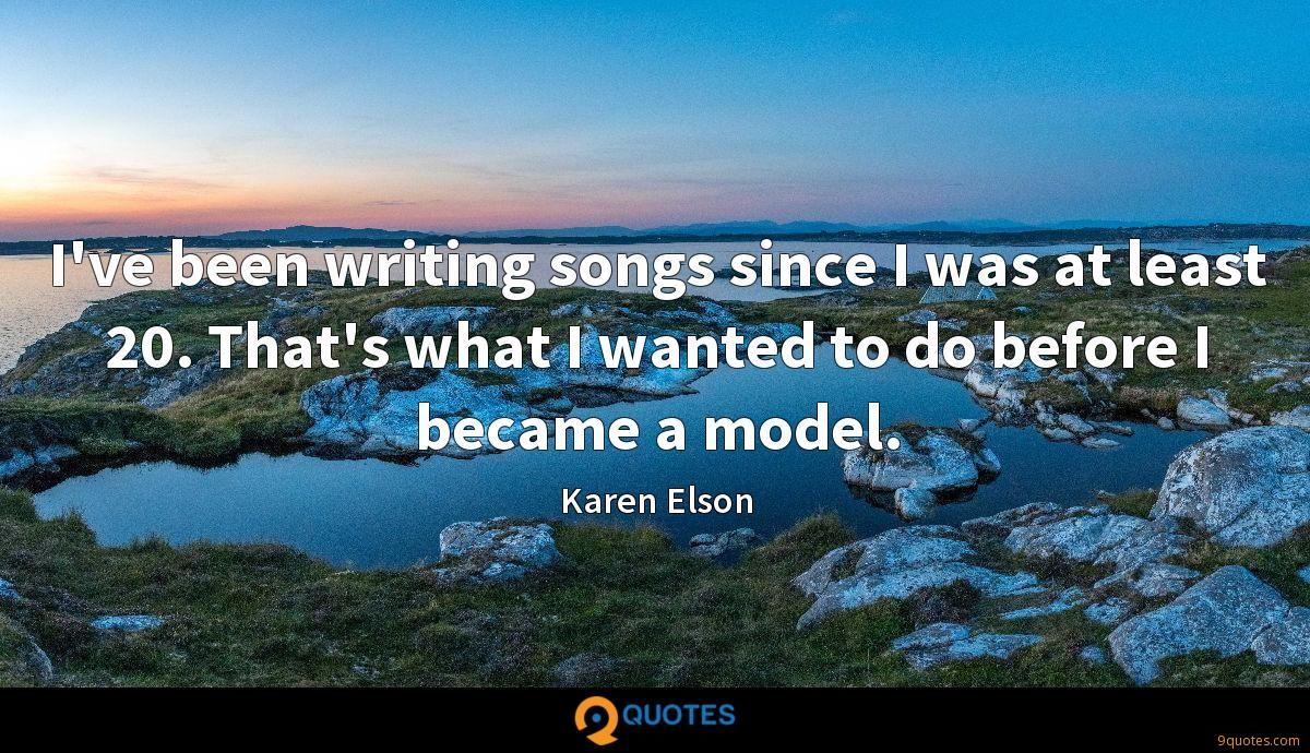 I've been writing songs since I was at least 20. That's what I wanted to do before I became a model.