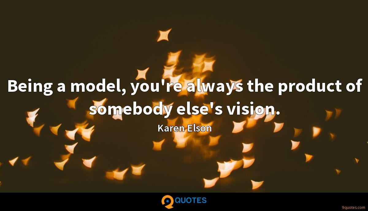 Being a model, you're always the product of somebody else's vision.