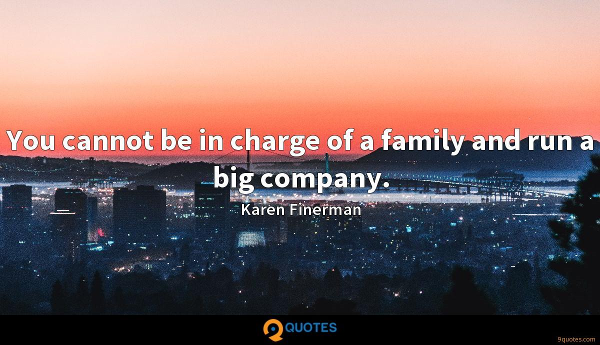 You cannot be in charge of a family and run a big company.
