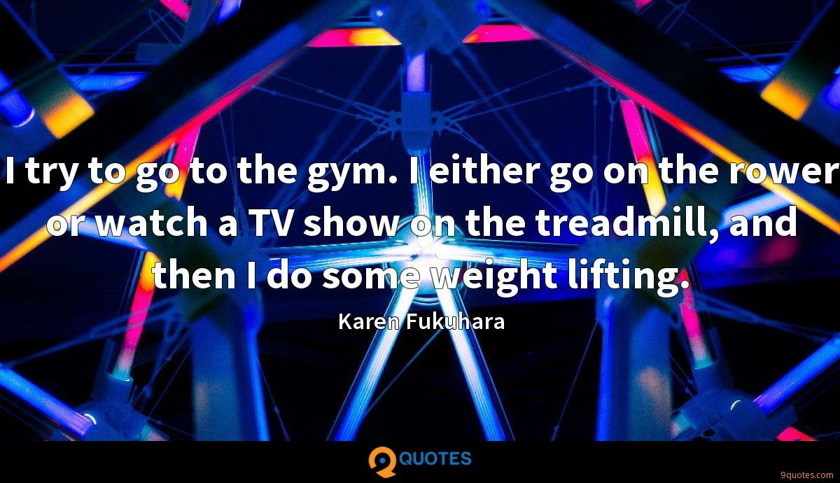 I try to go to the gym. I either go on the rower or watch a TV show on the treadmill, and then I do some weight lifting.