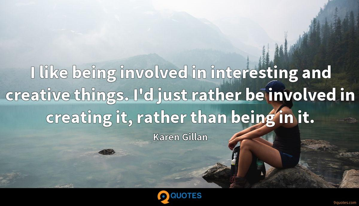 I like being involved in interesting and creative things. I'd just rather be involved in creating it, rather than being in it.
