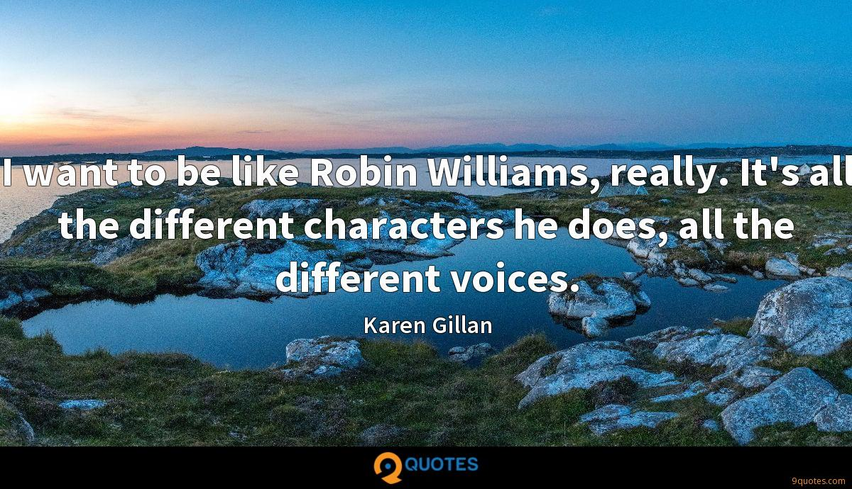 I want to be like Robin Williams, really. It's all the different characters he does, all the different voices.