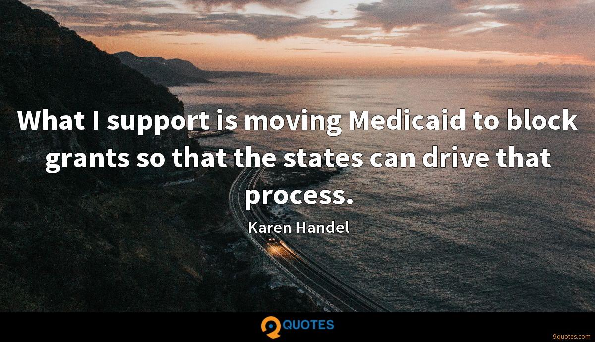 What I support is moving Medicaid to block grants so that the states can drive that process.