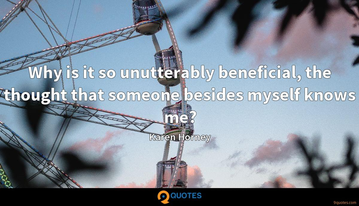 Why is it so unutterably beneficial, the thought that someone besides myself knows me?