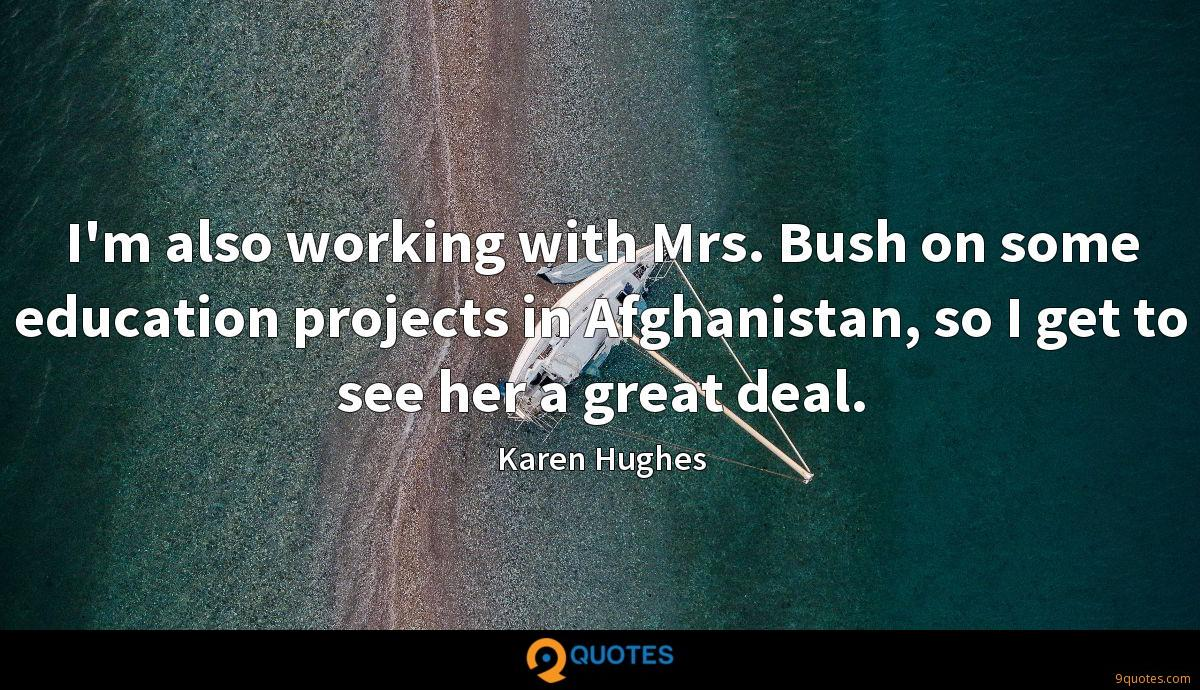 I'm also working with Mrs. Bush on some education projects in Afghanistan, so I get to see her a great deal.
