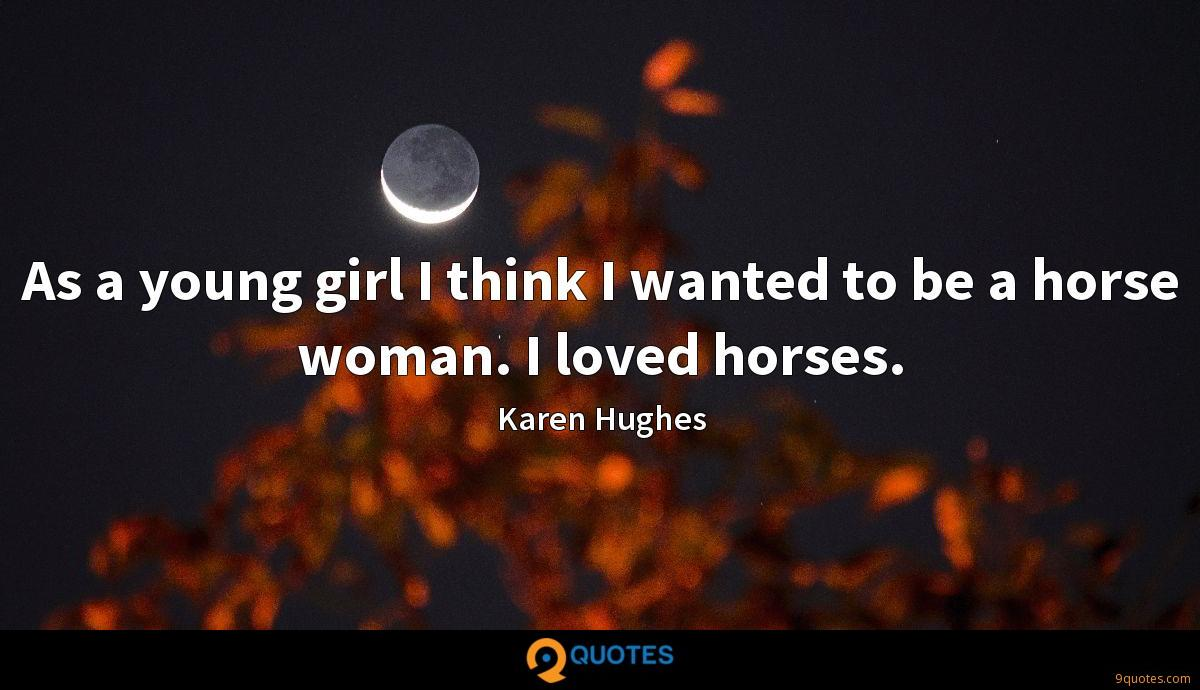 As a young girl I think I wanted to be a horse woman. I loved horses.