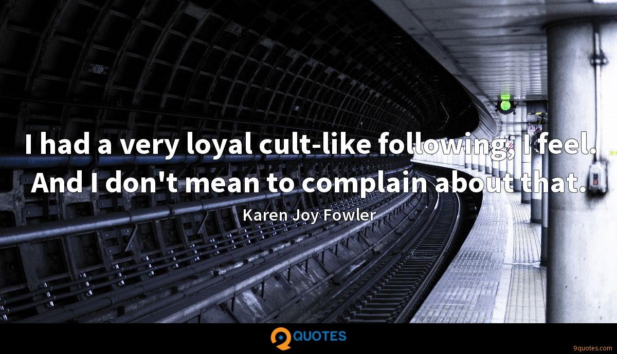 I had a very loyal cult-like following, I feel. And I don't mean to complain about that.