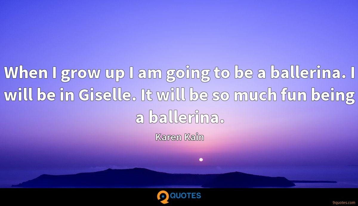 When I grow up I am going to be a ballerina. I will be in Giselle. It will be so much fun being a ballerina.