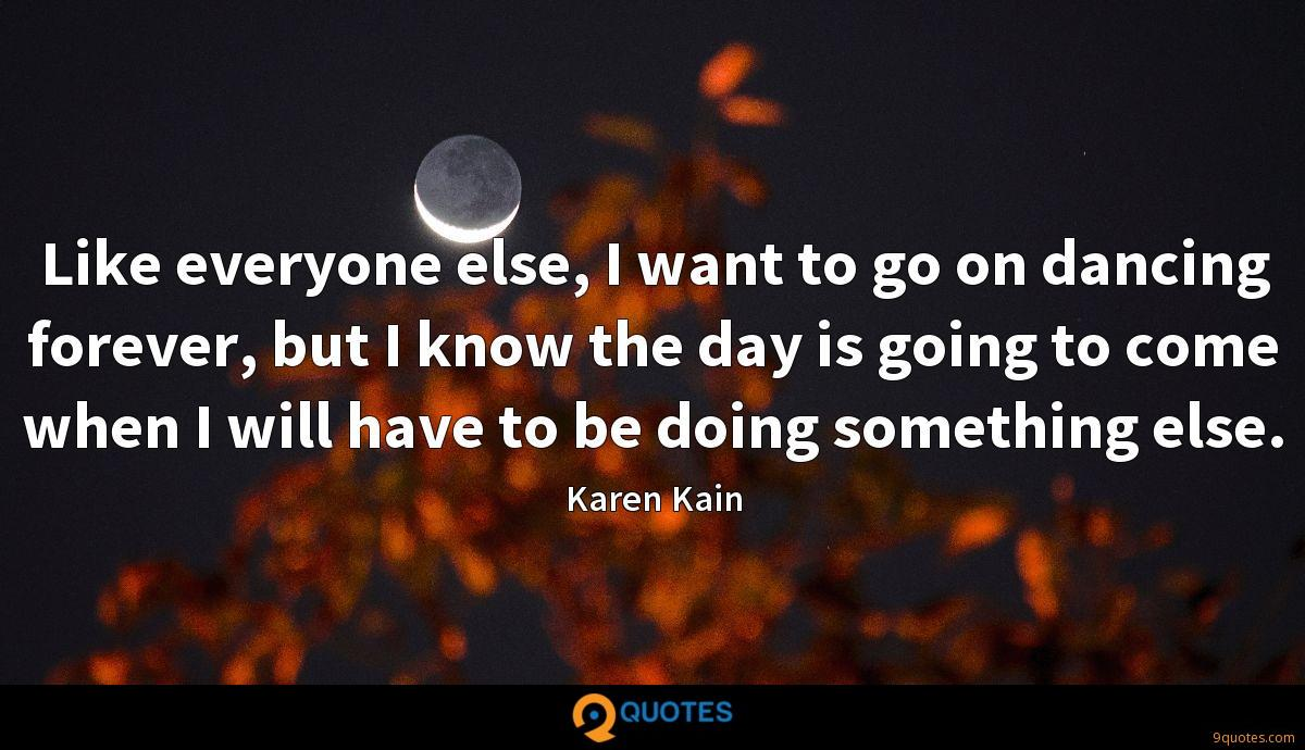 Like everyone else, I want to go on dancing forever, but I know the day is going to come when I will have to be doing something else.