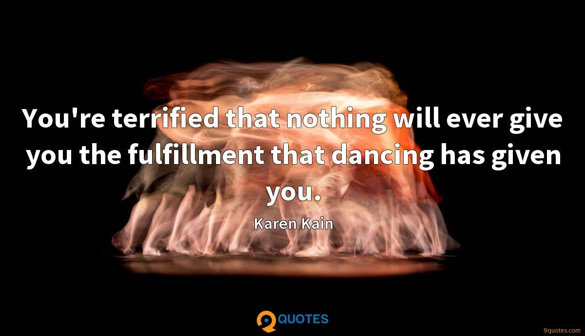 You're terrified that nothing will ever give you the fulfillment that dancing has given you.