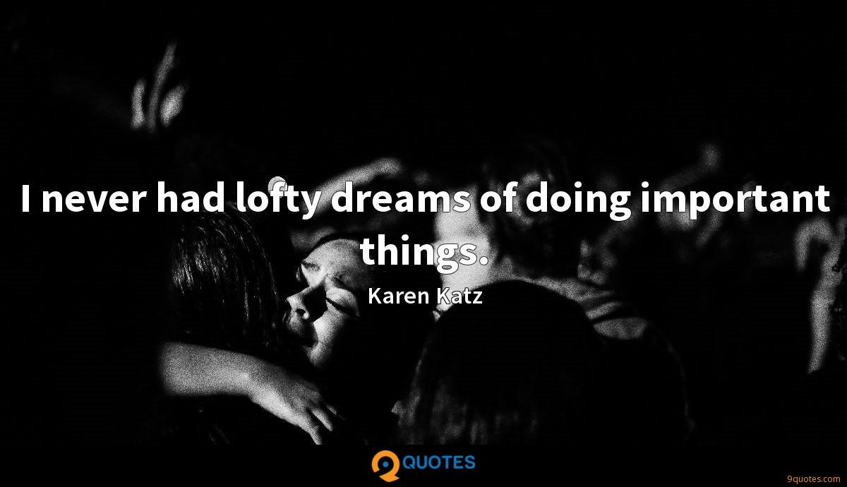 I never had lofty dreams of doing important things.