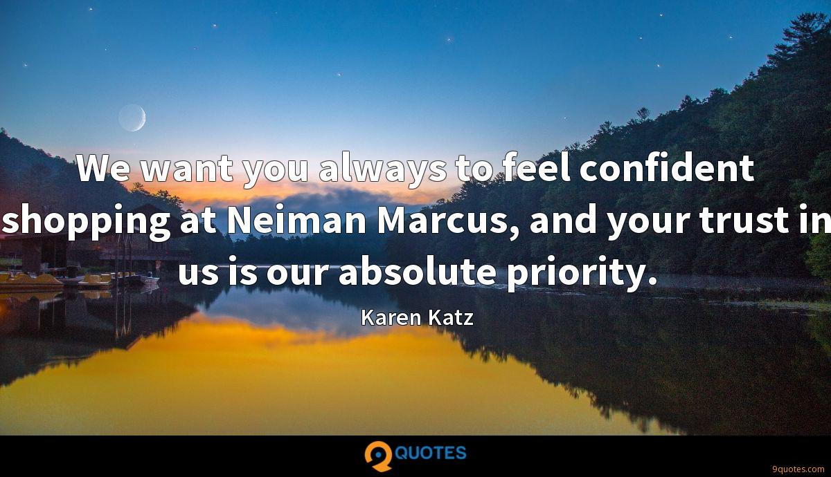 We want you always to feel confident shopping at Neiman Marcus, and your trust in us is our absolute priority.
