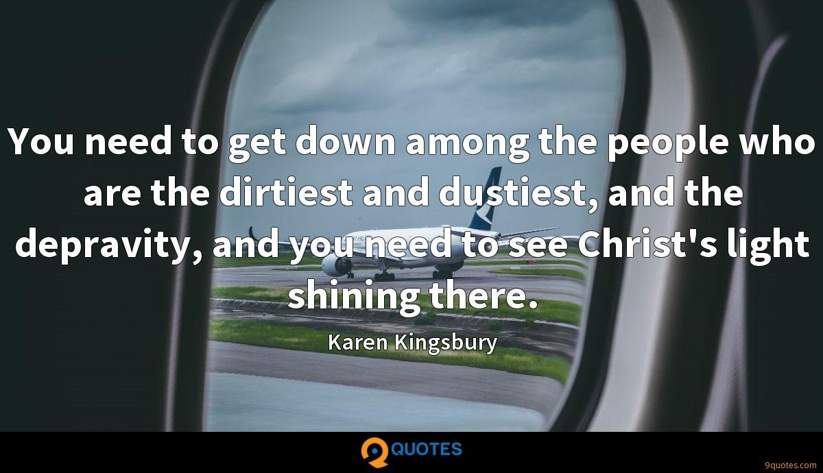 You need to get down among the people who are the dirtiest and dustiest, and the depravity, and you need to see Christ's light shining there.