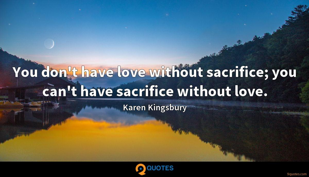You don't have love without sacrifice; you can't have sacrifice without love.