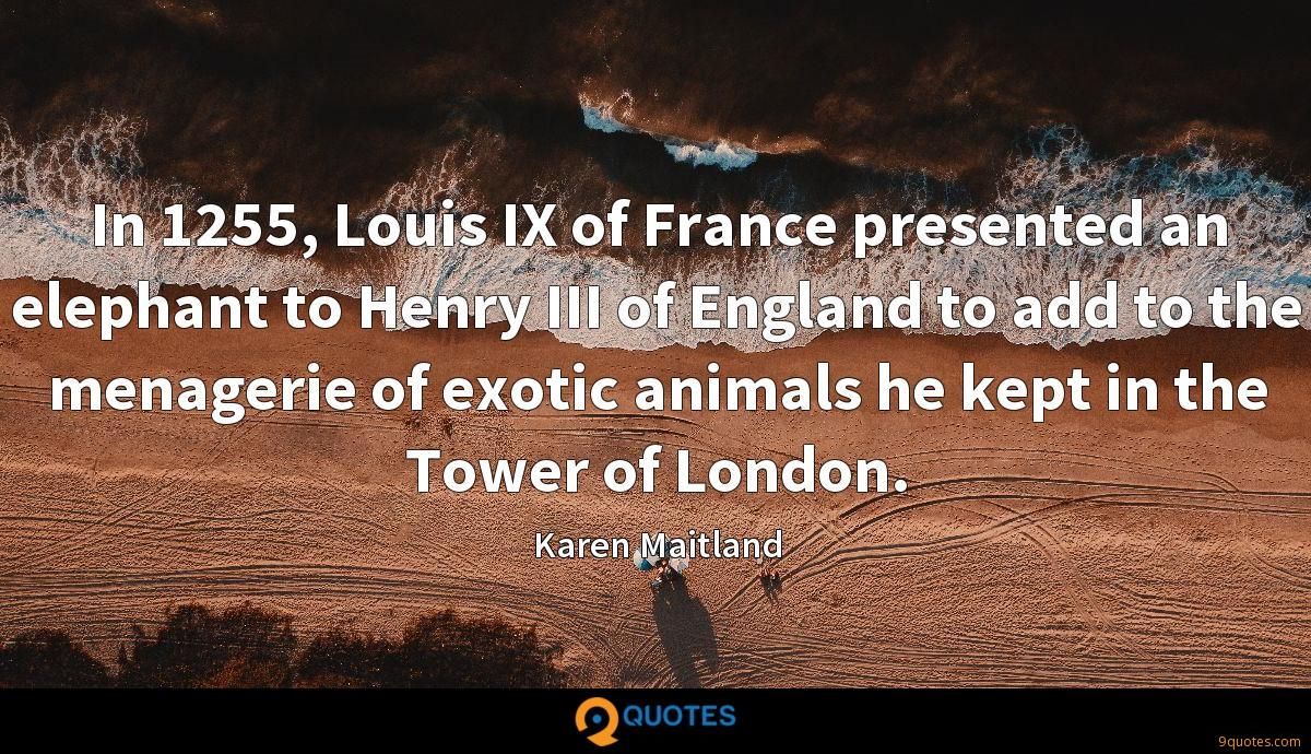 In 1255, Louis IX of France presented an elephant to Henry III of England to add to the menagerie of exotic animals he kept in the Tower of London.