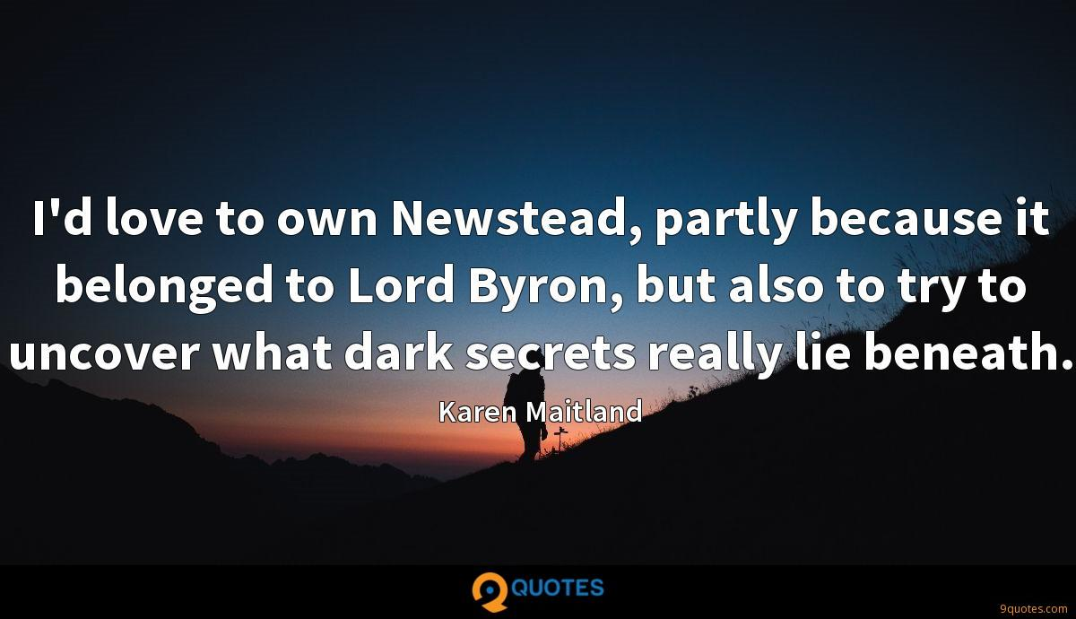 I'd love to own Newstead, partly because it belonged to Lord Byron, but also to try to uncover what dark secrets really lie beneath.