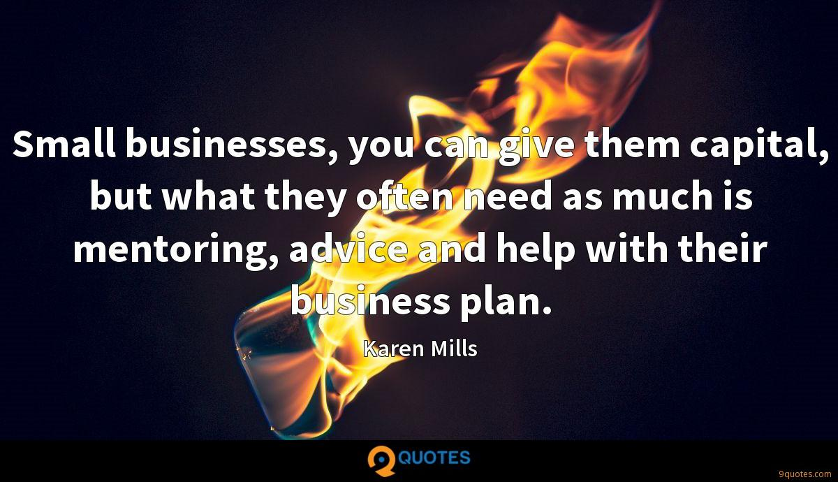 Small businesses, you can give them capital, but what they often need as much is mentoring, advice and help with their business plan.