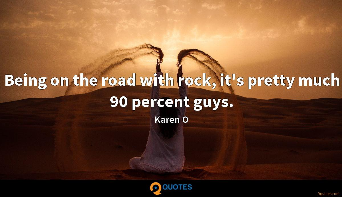 Being on the road with rock, it's pretty much 90 percent guys.