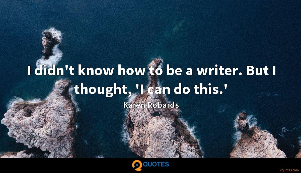 I didn't know how to be a writer. But I thought, 'I can do this.'