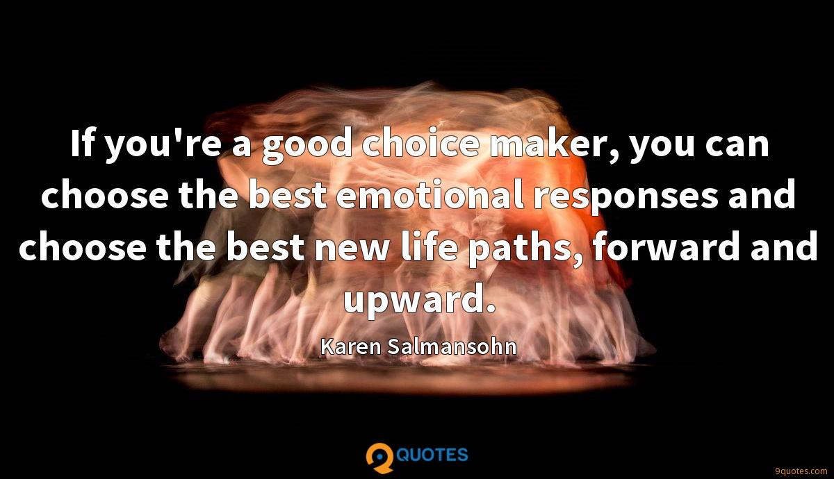 If you're a good choice maker, you can choose the best emotional responses and choose the best new life paths, forward and upward.