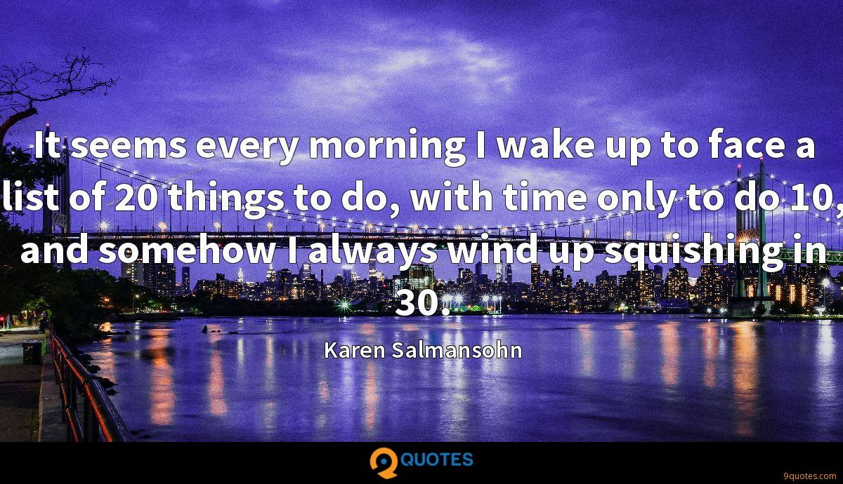 It seems every morning I wake up to face a list of 20 things to do, with time only to do 10, and somehow I always wind up squishing in 30.