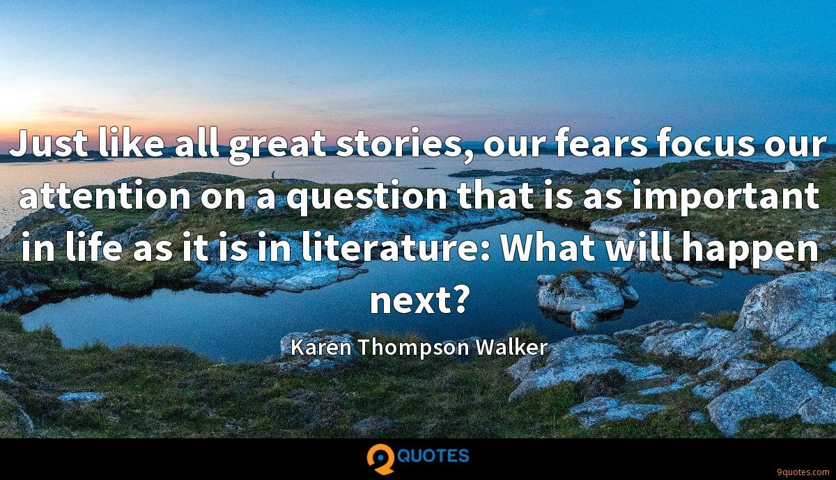 Just like all great stories, our fears focus our attention on a question that is as important in life as it is in literature: What will happen next?