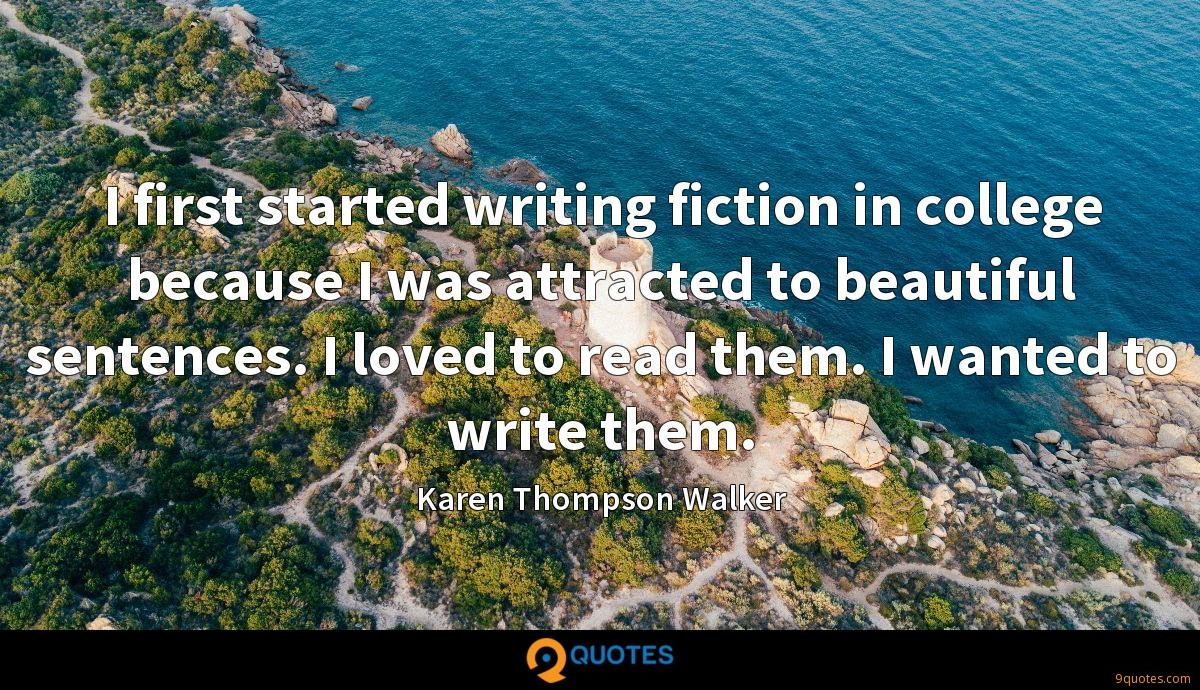 I first started writing fiction in college because I was attracted to beautiful sentences. I loved to read them. I wanted to write them.