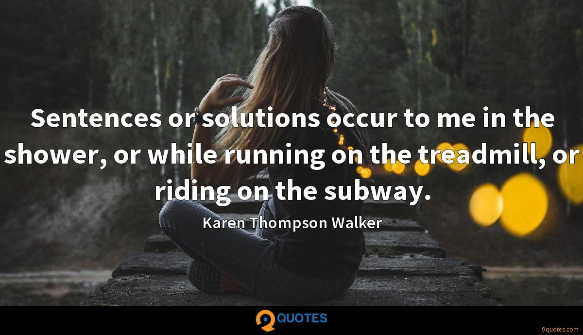Sentences or solutions occur to me in the shower, or while running on the treadmill, or riding on the subway.