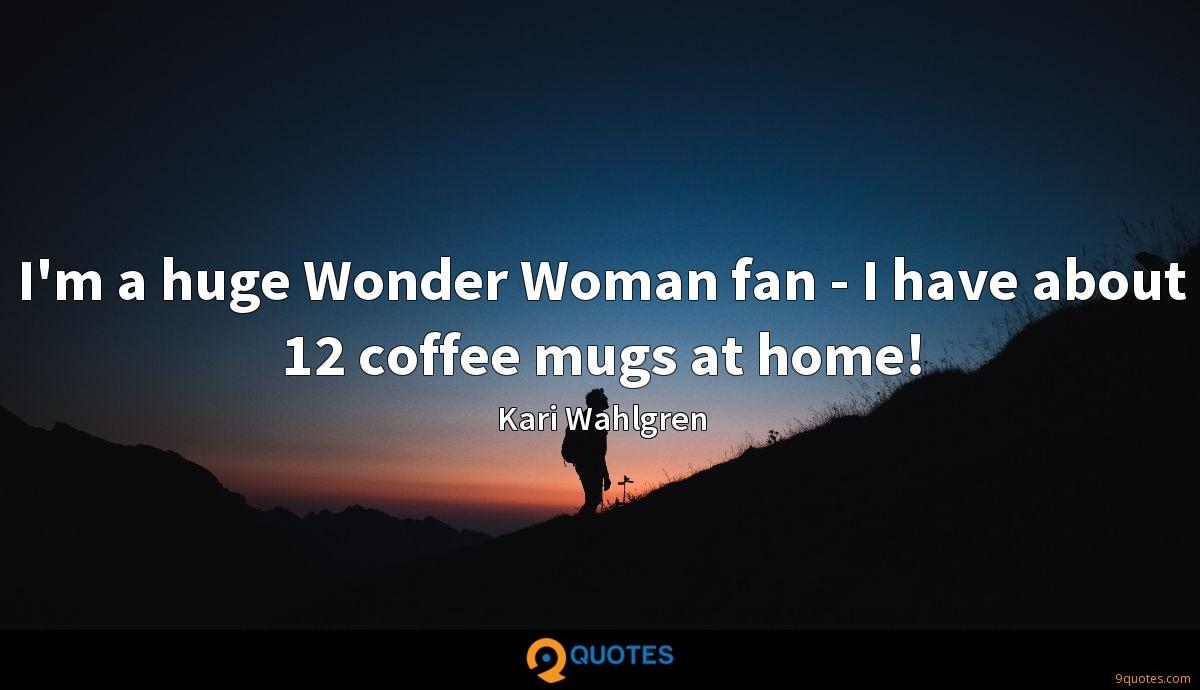 I'm a huge Wonder Woman fan - I have about 12 coffee mugs at home!