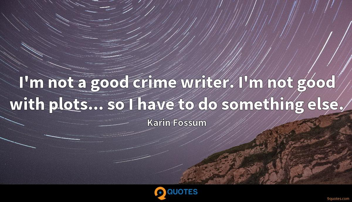 I'm not a good crime writer. I'm not good with plots... so I have to do something else.