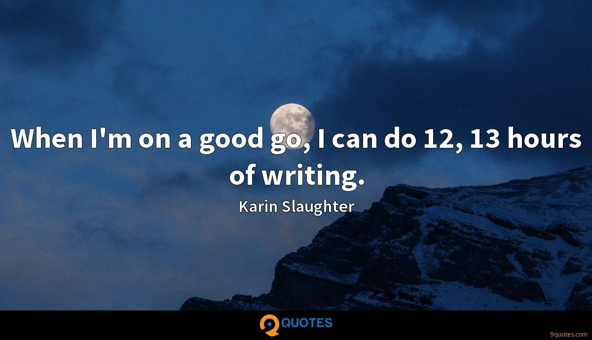 When I'm on a good go, I can do 12, 13 hours of writing.