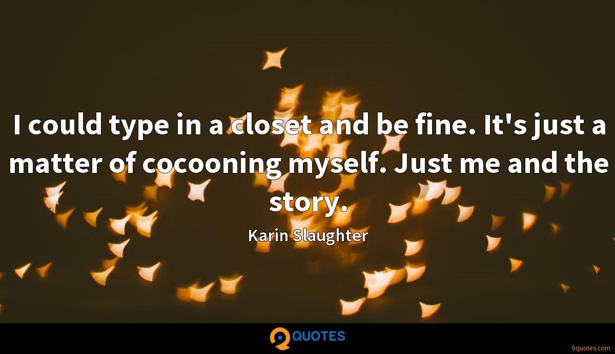 I could type in a closet and be fine. It's just a matter of cocooning myself. Just me and the story.