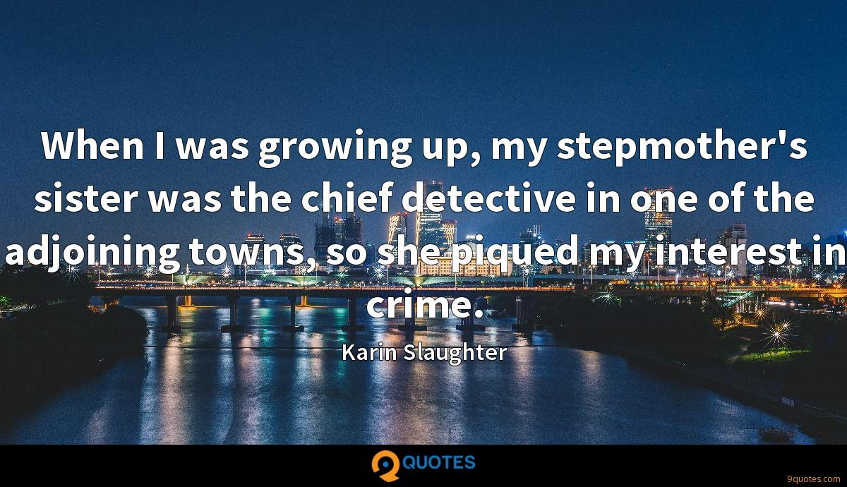 When I was growing up, my stepmother's sister was the chief detective in one of the adjoining towns, so she piqued my interest in crime.