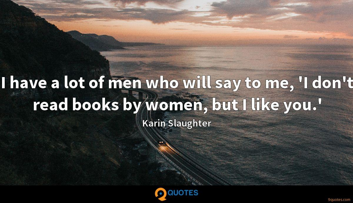 I have a lot of men who will say to me, 'I don't read books by women, but I like you.'