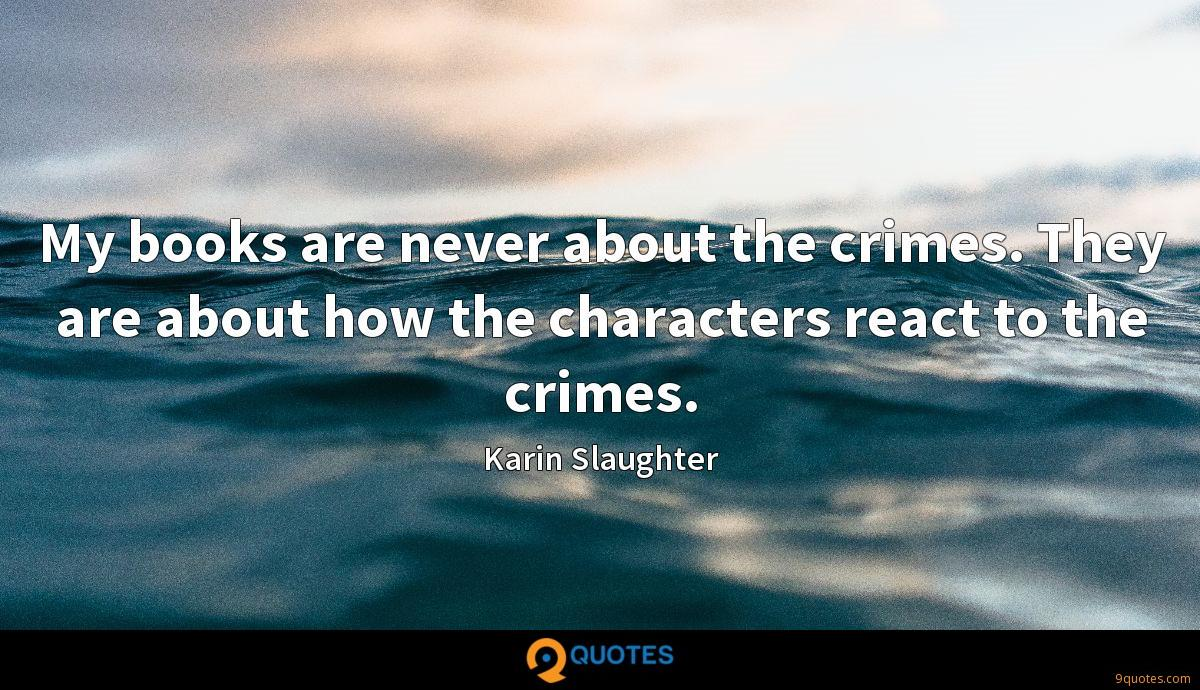 My books are never about the crimes. They are about how the characters react to the crimes.