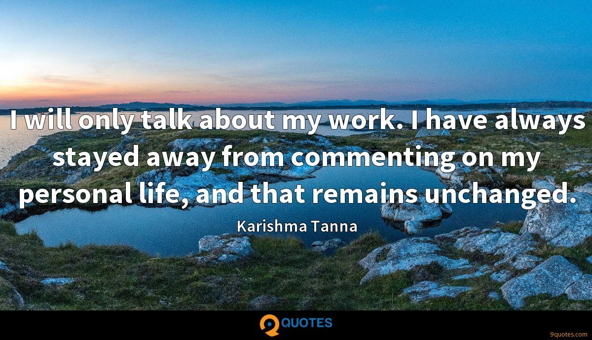 I will only talk about my work. I have always stayed away from commenting on my personal life, and that remains unchanged.