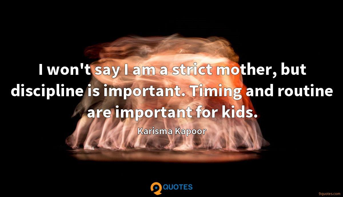 I won't say I am a strict mother, but discipline is important. Timing and routine are important for kids.