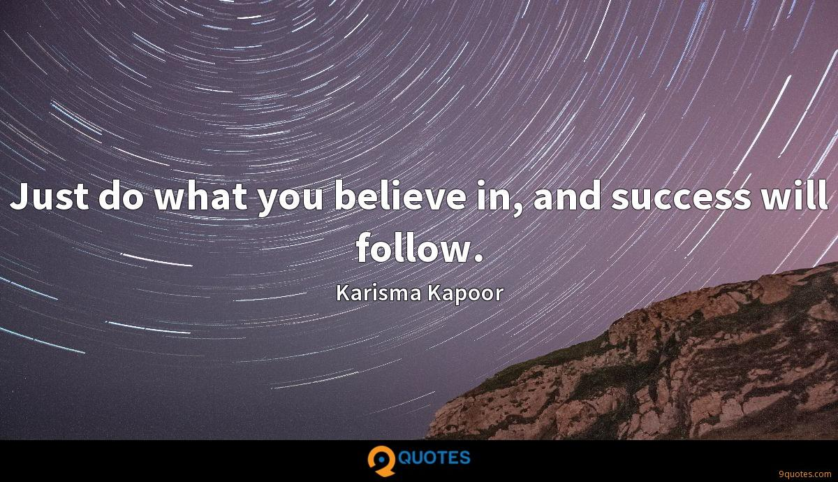 Just do what you believe in, and success will follow.