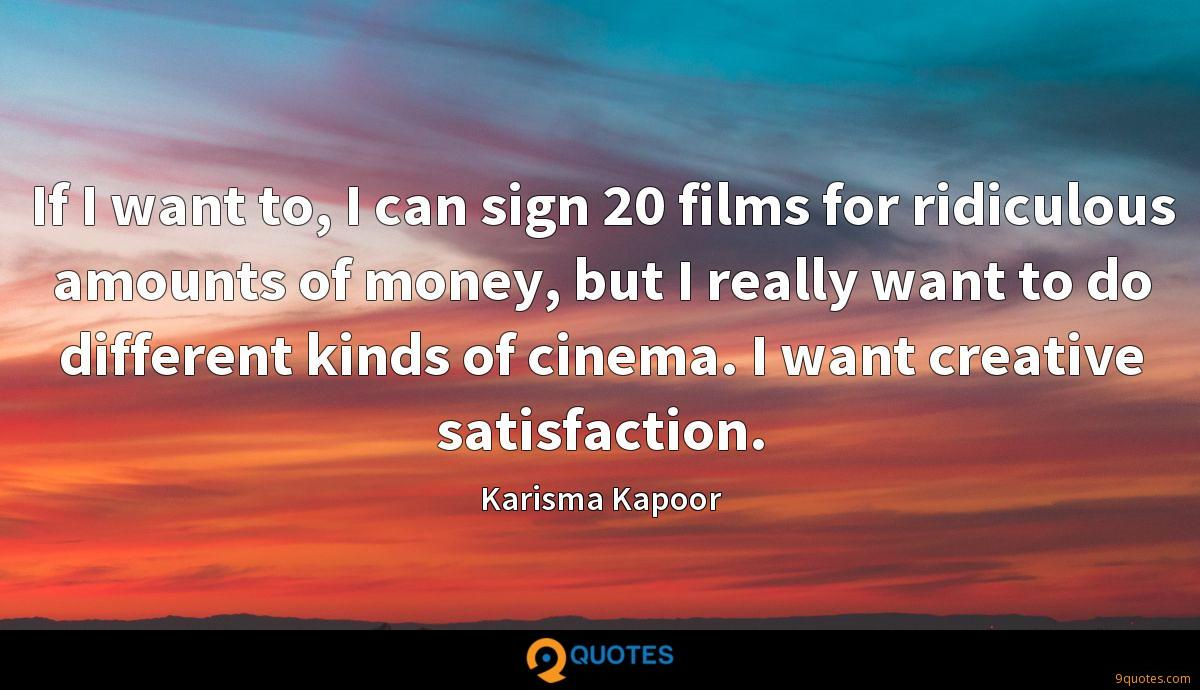 If I want to, I can sign 20 films for ridiculous amounts of money, but I really want to do different kinds of cinema. I want creative satisfaction.