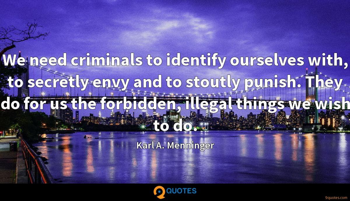 We need criminals to identify ourselves with, to secretly envy and to stoutly punish. They do for us the forbidden, illegal things we wish to do.