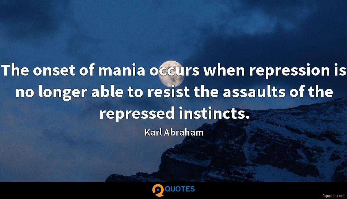 The onset of mania occurs when repression is no longer able to resist the assaults of the repressed instincts.