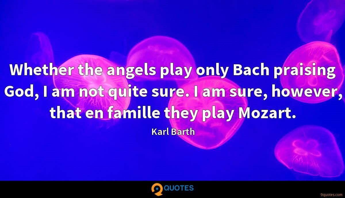 Whether the angels play only Bach praising God, I am not quite sure. I am sure, however, that en famille they play Mozart.