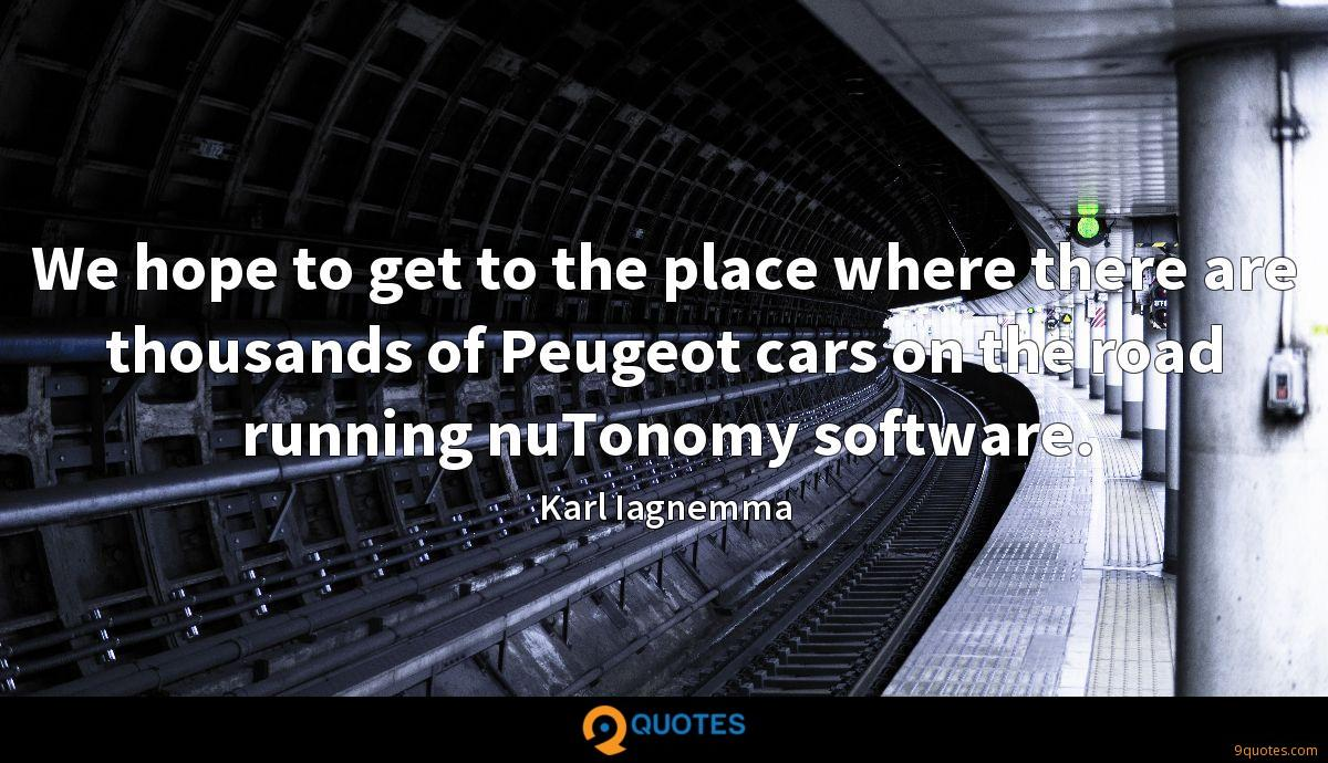 We hope to get to the place where there are thousands of Peugeot cars on the road running nuTonomy software.