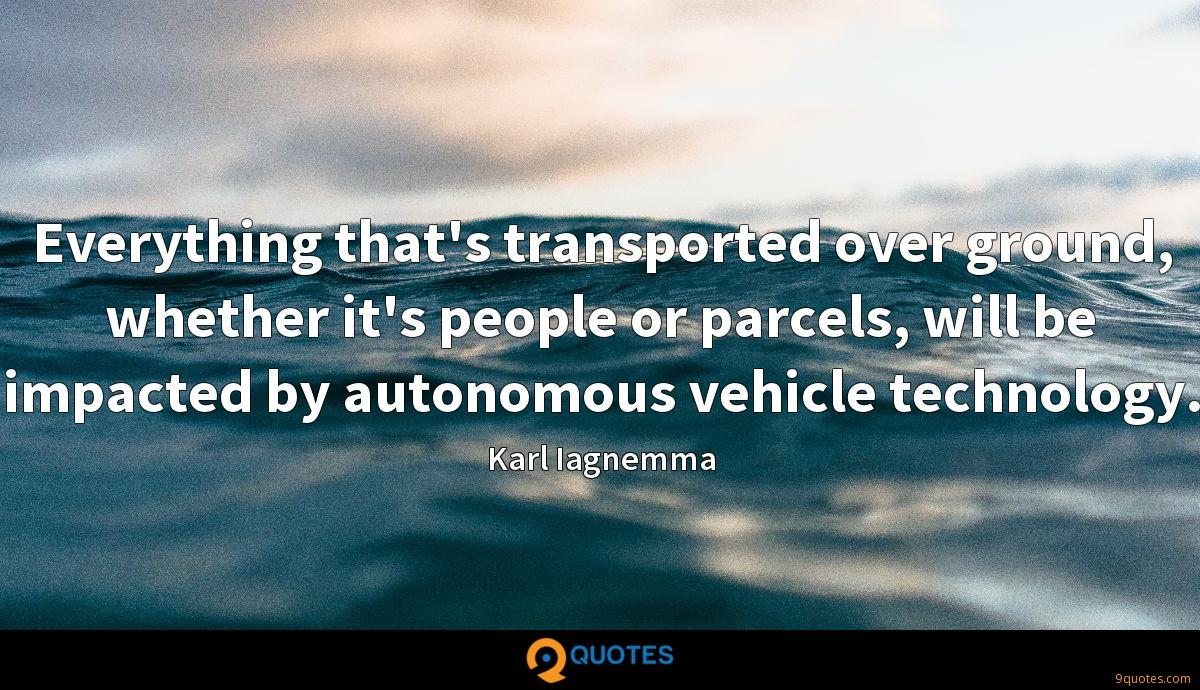 Everything that's transported over ground, whether it's people or parcels, will be impacted by autonomous vehicle technology.