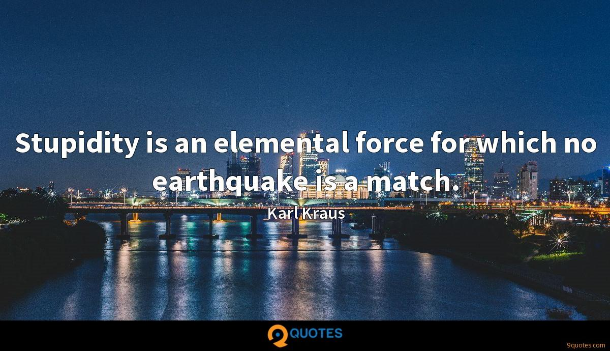 Stupidity is an elemental force for which no earthquake is a match.