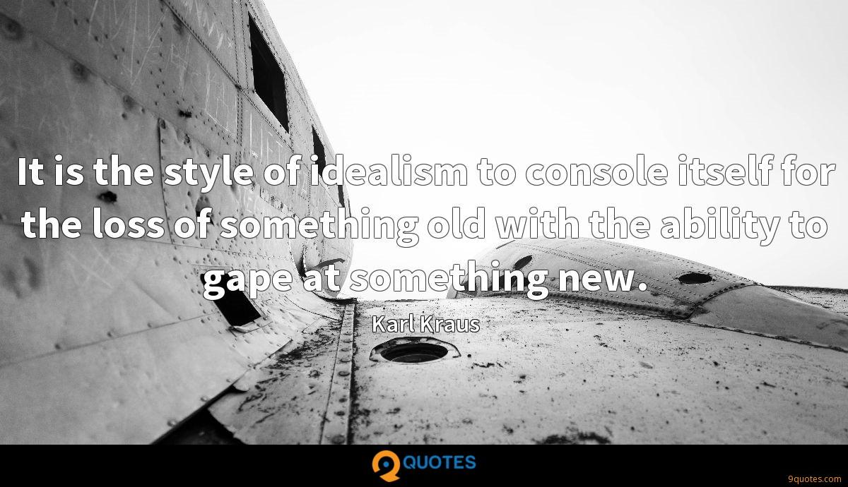 It is the style of idealism to console itself for the loss of something old with the ability to gape at something new.