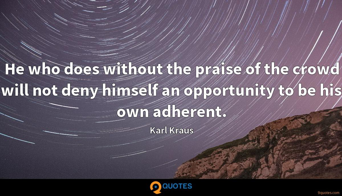 He who does without the praise of the crowd will not deny himself an opportunity to be his own adherent.