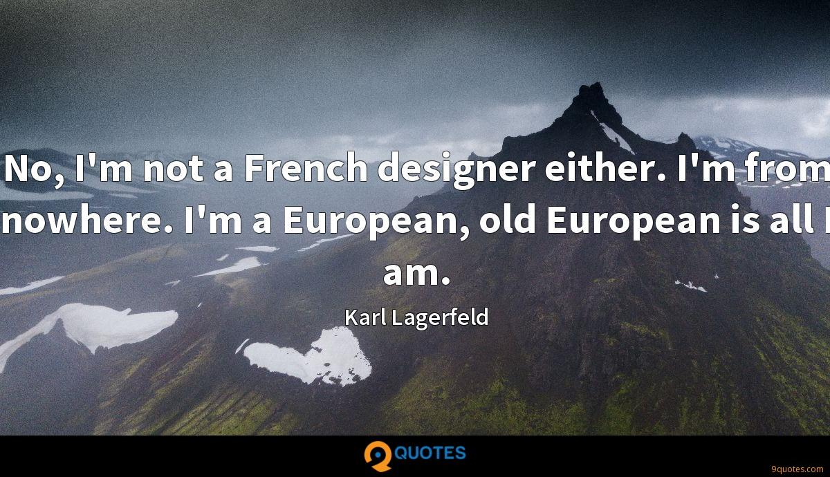 No, I'm not a French designer either. I'm from nowhere. I'm a European, old European is all I am.