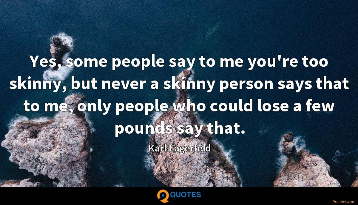 Yes, some people say to me you're too skinny, but never a skinny person says that to me, only people who could lose a few pounds say that.